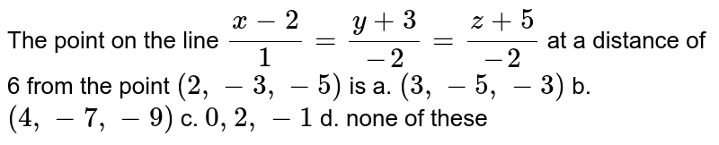 The point on the line `(x-2)/1=(y+3)/(-2)=(z+5)/(-2)` at a distance of 6 from the point `(2,-3,-5)` is a. `(3,-5,-3)`  b. `(4,-7,-9)`   c. `0,2,-1`  d. none of these