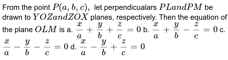 From the point `P(a ,b ,c),` let perpendicualars `P La n dP M` be drawn to `Y O Za n dZ O X` planes,   respectively. Then the equation of the plane `O L M` is a. `x/a+y/b+z/c=0`  b. `x/a+y/b-z/c=0`   c. `x/a-y/b-z/c=0`  d. `x/a-y/b+z/c=0`