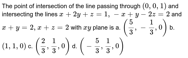 The point of intersection   of the line passing through `(0,0,1)` and intersecting the lines `x+2y+z=1,-x+y-2z=2` and `x+y=2,x+z=2` with `x y` plane is a. `(5/3,-1/3,0)`  b. `(1,1,0)`  c. `(2/3,1/3,0)`  d. `(-5/3,1/3,0)`