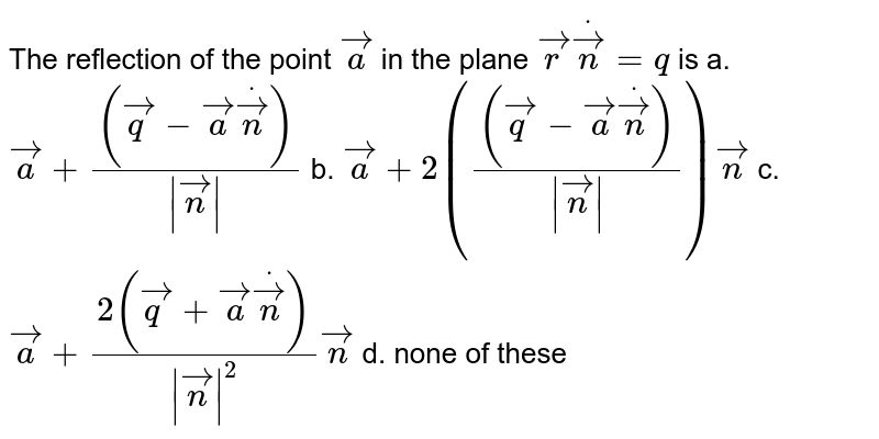 The reflection of the point   ` vec a` in the plane ` vec rdot vec n=q` is a. ` vec a+(( vec q- vec adot vec n))/(  vec n )`  b. ` vec a+2((( vec q- vec adot vec n))/(  vec n )) vec n`   c. ` vec a+(2( vec q+ vec adot vec n))/(  vec n ^2) vec n`  d. none of these