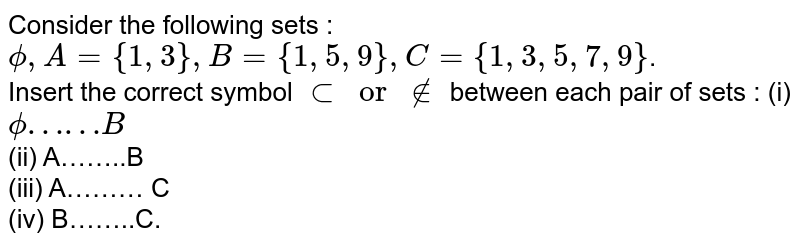 Consider the following sets :  <br> `phi,A={1,3},B={1,5,9},C={1,3,5,7,9}`.  <br>  Insert the correct symbol `subor!in` between each pair of sets : (i) `phi……B`  <br> (ii) A……..B  <br> (iii) A……… C <br>  (iv) B……..C.