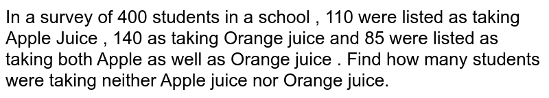 In a survey of 400 students in a school , 110 were listed as taking Apple Juice , 140 as taking Orange  juice and 85 were listed as taking both Apple as well as Orange juice . Find  how many students were taking neither Apple juice nor Orange juice.