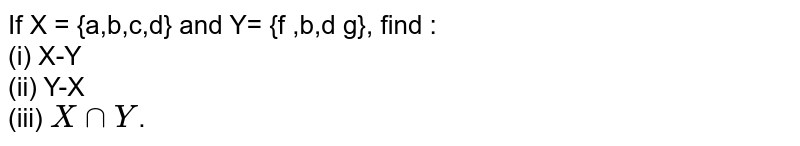 If  X = {a,b,c,d} and Y= {f ,b,d g}, find :  <br> (i) X-Y <br> (ii) Y-X  <br> (iii) `XcapY`.