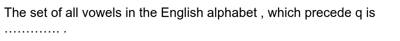 The set  of all vowels in the English alphabet , which precede q is …………. .