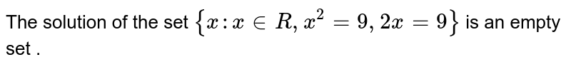 The solution of the set `{x:x inR, x^(2)=9,2x=9}`  is an empty set .
