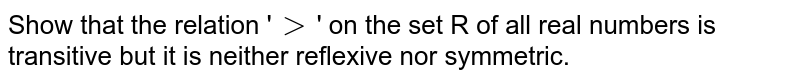 Show that the relation '`gt`' on the set R of all real numbers is transitive but it is neither reflexive nor symmetric.