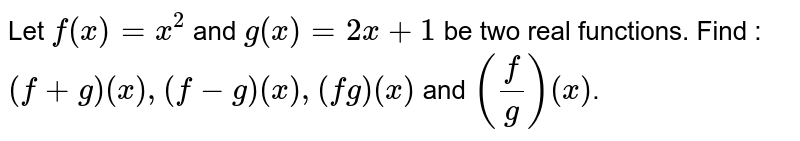 Let `f(x) = x^(2)` and `g(x) = 2x + 1` be two real functions. Find : <br> `(f + g) (x), (f - g) (x), (fg) (x)` and `((f)/(g)) (x)`.