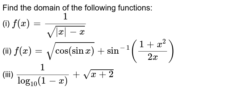 Find the domain of the following functions: <br> (i) `f(x) = (1)/(sqrt(|x| -x))` <br> (ii) `f(x) = sqrt(cos (sin x)) + sin^(-1) ((1 + x^(2))/(2x))` <br> (iii) `(1)/(log_(10) (1-x)) + sqrt(x + 2)`