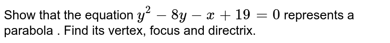 Show that the equation `y^(2) - 8y - x + 19 = 0 `  represents a parabola . Find its vertex, focus and directrix.