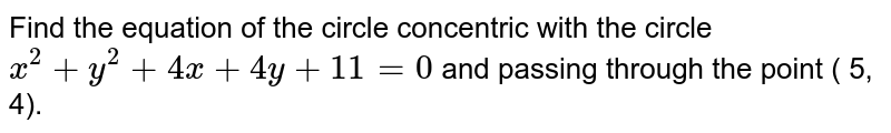 Find the equation of the circle concentric with the circle `x^(2) + y^(2) + 4x + 4y + 11 = 0 ` and passing through the point ( 5, 4).