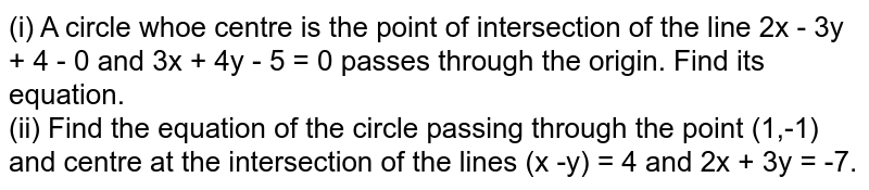 (i) A circle whoe centre is the point of intersection of the line 2x - 3y + 4 - 0 and 3x + 4y - 5 = 0 passes through the origin. Find its equation. <br> (ii) Find the equation of the circle passing through the point (1,-1) and centre at the intersection of the lines (x -y) = 4 and 2x + 3y = -7.
