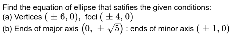 Find the equation of ellipse that satifies the given conditions:<br>(a) Vertices `(pm 6, 0) , ` foci `(pm 4, 0 ) `   <br> (b) Ends of major axis `(0 , pm sqrt(5))` : ends of minor axis `(pm 1, 0)`