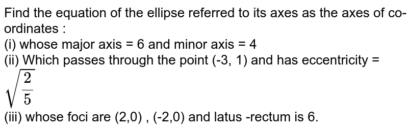 Find the equation of the ellipse referred to its axes as the axes of co-ordinates : <br> (i) whose major axis = 6 and minor axis   = 4 <br> (ii) Which passes through the point (-3, 1) and has eccentricity = `sqrt((2)/(5))` <br> (iii) whose foci are (2,0) , (-2,0) and latus -rectum is 6.