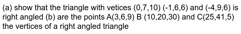 (a) show that the triangle with vetices (0,7,10) (-1,6,6) and (-4,9,6) is right angled  (b) are the points A(3,6,9) B (10,20,30) and C(25,41,5) the vertices of a right angled triangle