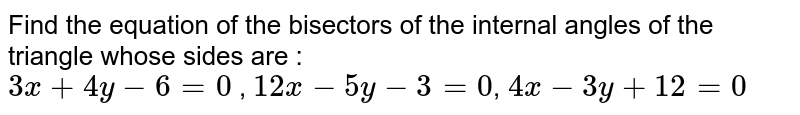 Find the equation of the bisectors of the internal angles of the triangle whose sides are : <br> `3x+4y-6=0` , `12x-5y-3=0`, `4x-3y+12=0`