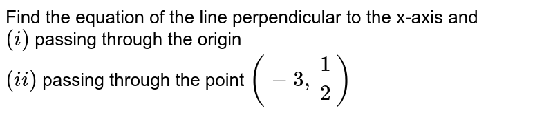Find the equation of the line perpendicular to the x-axis and <br> `(i)` passing through the origin <br> `(ii)` passing through the point `(-3,(1)/(2))`