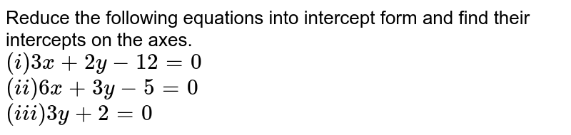 Reduce the following equations into intercept form and find their intercepts on the axes. <br> `(i)3x+2y-12=0` <br> `(ii) 6x+3y-5=0` <br> `(iii) 3y+2=0`