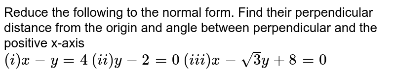 Reduce the following to the normal form. Find their perpendicular distance from the origin and angle between perpendicular and the positive x-axis <br> `(i) x-y=4` `(ii) y-2=0` `(iii) x-sqrt(3)y+8=0`