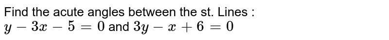 Find the acute angles between the st. Lines : <br> `y-3x-5=0` and `3y-x+6=0`