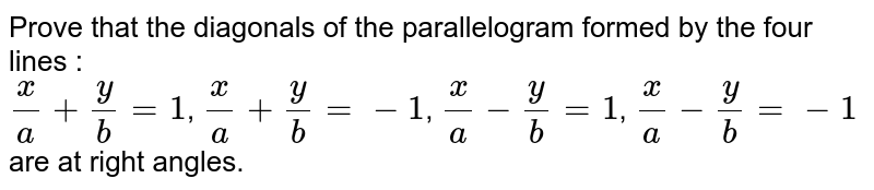 Prove that the diagonals of the parallelogram formed by the four lines : <br> `(x)/(a)+(y)/(b)=1`, `(x)/(a)+(y)/(b)=-1`, `(x)/(a)-(y)/(b)=1`, `(x)/(a)-(y)/(b)=-1` are at right angles.