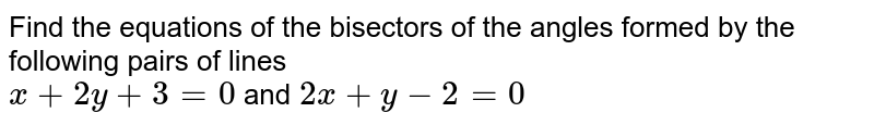Find the equations of the bisectors of the angles formed by the following pairs of lines <br> `x+2y+3=0` and `2x+y-2=0`