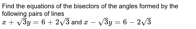 Find the equations of the bisectors of the angles formed by the following pairs of lines <br> `x+sqrt(3)y=6+2sqrt(3)` and `x-sqrt(3)y=6-2sqrt(3)`