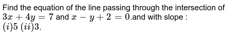 Find the equation of the line passing through the intersection of `3x+4y=7` and `x-y+2=0`.and with slope : <br> `(i) 5` `(ii) 3`.