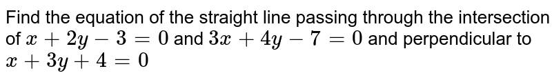 Find the equation of the straight line passing through the intersection of `x+2y-3=0` and `3x+4y-7=0` and perpendicular to `x+3y+4=0`