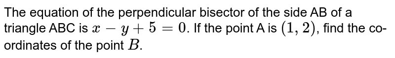 The equation of the perpendicular bisector of the side AB of a triangle ABC is `x-y+5=0`. If the point A is `(1,2)`, find the co-ordinates of the point `B`.