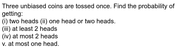 Three unbiased coins are tossed once. Find the probability of getting: <br> (i) two heads (ii) one head or two heads. <br> (iii) at least 2 heads <br> (iv) at most 2 heads <br> v. at most one head.