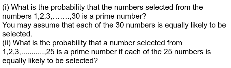 (i) What is the probability that the numbers selected from the numbers 1,2,3,…….,30 is a prime number? <br> You may assume that each of the 30 numbers is equally likely to be selected. <br> (ii) What is the probability that a number selected from 1,2,3,...........,25 is a prime number if each of the 25 numbers is equally likely to be selected?