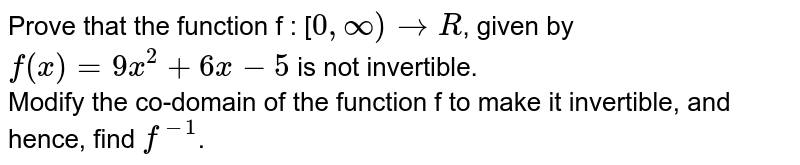 Prove that the function f : [`0,oo)rarrR`, given by `f(x)=9x^(2)+6x-5` is not invertible. <br> Modify the co-domain of the function f to make it invertible, and hence, find `f^(-1)`.