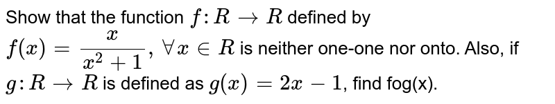 Show that the function `f:RrarrR` defined by `f(x)=(x)/(x^(2)+1),AAx inR` is neither one-one nor onto. Also, if `g:RrarrR` is defined as `g(x)=2x-1`, find fog(x).