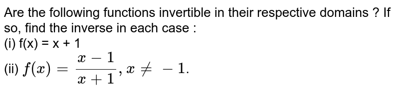 Are the following functions invertible in their respective domains ? If so, find the inverse in each case : <br> (i) f(x) = x + 1 <br> (ii) `f(x)=(x-1)/(x+1),xne-1`.