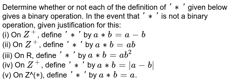 Determine whether or not each of the definition of `'**'` given below gives a binary operation. In the event that `'**'` is not a binary operation, given justification for this: <br> (i) On `Z^(+)`, define `'**'` by `a**b=a-b` <br> (ii) On `Z^(+)`, define `'**'` by `a**b=ab` <br> (iii) On R, define `'**'` by `a**b=ab^(2)` <br> (iv) On `Z^(+)`, define `'**'` by `a**b=|a-b|` <br> (v) On Z^(+), define `'**'` by `a**b=a`.