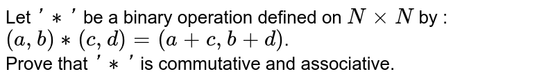 Let `'**'` be a binary operation defined on `NxxN` by : <br> `(a, b)**(c, d)=(a+c,b+d)`. <br> Prove that `'**'` is commutative and associative.