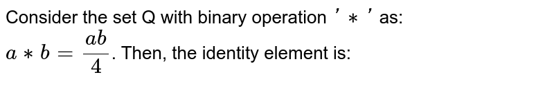 Consider the set Q with binary operation `'**'` as: <br> `a**b=(ab)/(4)`. Then, the identity element is: