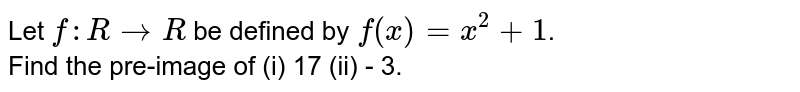 Let `f:RrarrR` be defined by `f(x)=x^(2)+1`. <br> Find the pre-image of (i) 17 (ii) - 3.