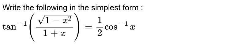 Write  the following  in the simplest form :  <br>` tan ^(-1) ((sqrt(1-x^(2)))/(1+x))= 1/2 cos^(-1) x `