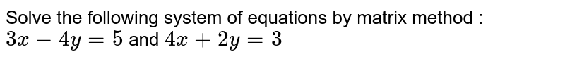 Solve the following system of equations by matrix method : <br> `3x-4y=5` and `4x+2y=3`