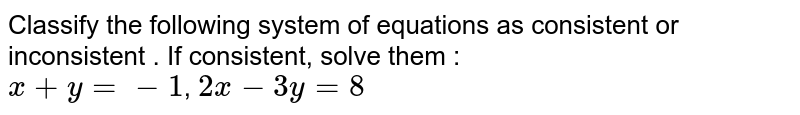 Classify the following system of equations as consistent or inconsistent . If consistent, solve them : <br> `x+y=-1`, `2x-3y=8`