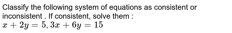 Classify the following system of equations as consistent or inconsistent . If consistent, solve them : <br> `x+2y=5`, `3x+6y=15`