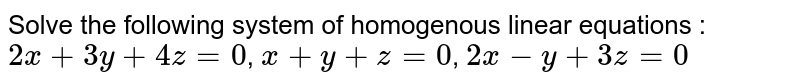 Solve the following system of homogenous linear equations : <br> `2x+3y+4z=0`, `x+y+z=0`, `2x-y+3z=0`