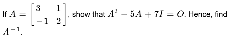 If `A=[{:(3,1),(-1,2):}]`, show that `A^(2)-5A+7I=O`. Hence, find `A^(-1)`.