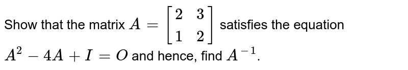 Show that the matrix `A=[{:(2,3),(1,2):}]` satisfies the equation `A^(2)-4A+I=O` and hence, find `A^(-1)`.