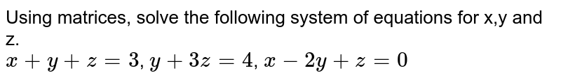 Using matrices, solve the following system of equations for x,y and z. <br> `x+y+z=3`, `y+3z=4`, `x-2y+z=0`