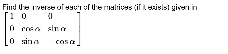 Find the inverse of each of the matrices (if it exists) given in `[{:(1,0,0),(0,cosalpha,sinalpha),(0,sinalpha,-cosalpha):}]`
