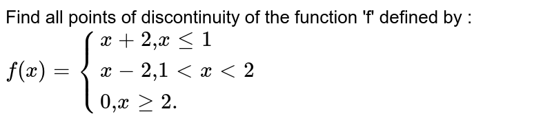 """Find all points of discontinuity of the function 'f' defined by : <br> `f(x)={{:(x+2"""",""""xle1),(x-2"""",""""1ltxlt2),(0"""",""""xge2.):}`"""