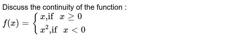 """Discuss the continuity of the function : <br> `f(x)={{:(x"""",if """"xge0),(x^(2)"""",if """"xlt0):}`"""