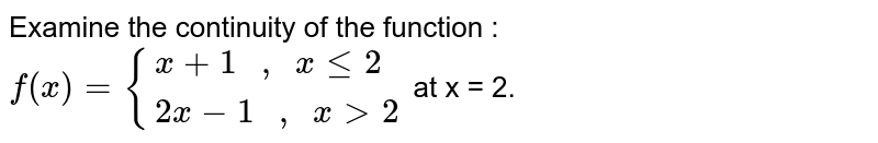 """Examine the continuity of the function : <br> `f(x)={{:(x+1"""" , """"xle2),(2x-1"""" , """"xgt2):}` at x = 2."""